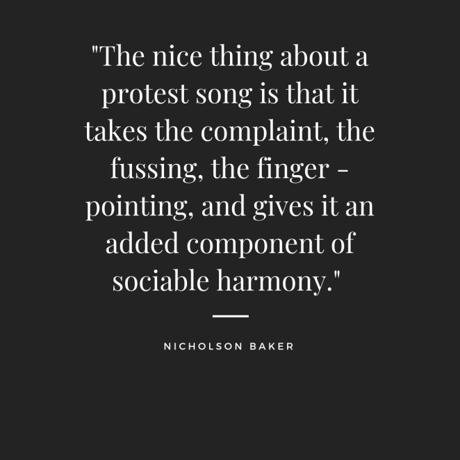 _The nice thing about a protest song is that it takes the complaint, the fussing, the finger-pointing, and gives it an added component of sociable harmony._.jpg